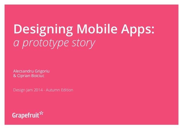 Designing Mobile Apps: a prototype story Alecsandru Grigoriu & Ciprian Boiciuc Design Jam 2014 - Autumn Edition