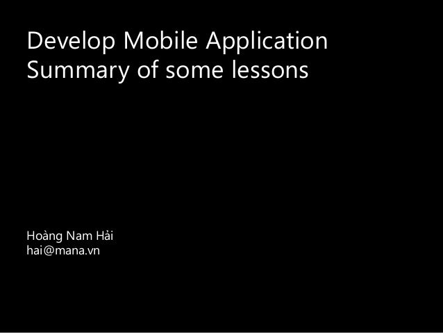 Develop Mobile Application Summary of some lessons Hoàng Nam Hải hai@mana.vn