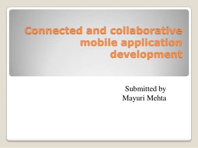 Connected and collaborative mobile application development  Submitted by Mayuri Mehta