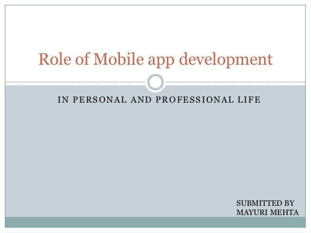Role of Mobile app development IN PERSONAL AND PROFESSIONAL LIFE  SUBMITTED BY MAYURI MEHTA