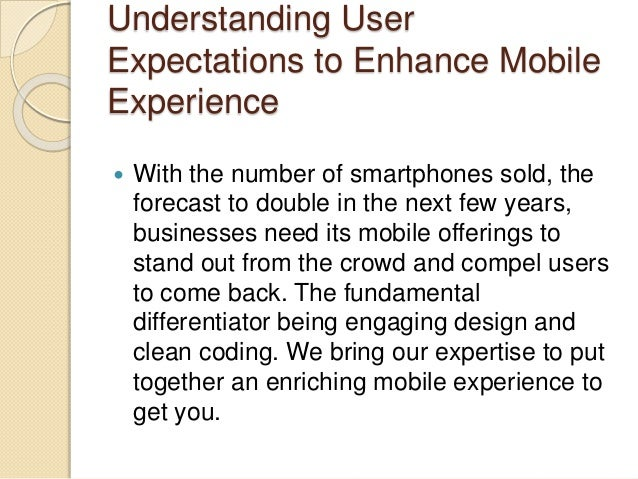 Understanding User Expectations to Enhance Mobile Experience  With the number of smartphones sold, the forecast to double...