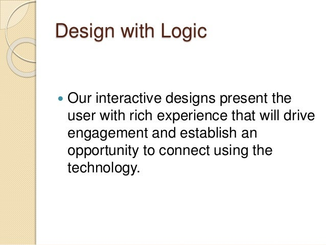 Design with Logic  Our interactive designs present the user with rich experience that will drive engagement and establish...