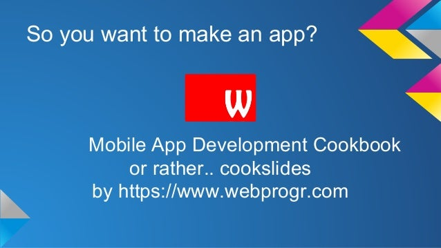 So you want to make an app? Mobile App Development Cookbook or rather.. cookslides by https://www.webprogr.com