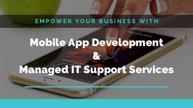 E M P O W E R Y O U R B U S I N E S S W I T H Mobile App Development & Managed IT Support Services