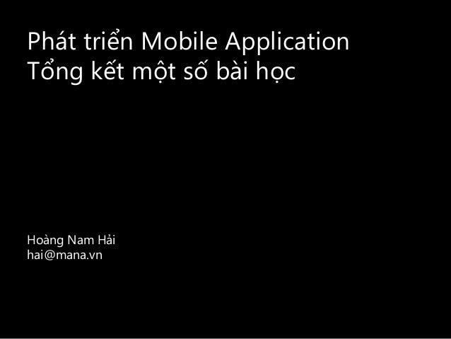 Phát triển Mobile Application Tổng kết một số bài học Hoàng Nam Hải hai@mana.vn