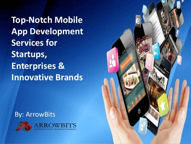 Top-Notch Mobile App Development Services for Startups, Enterprises & Innovative Brands By: ArrowBits
