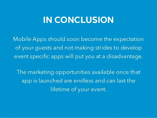 IN CONCLUSION Mobile Apps should soon become the expectation of your guests and not making strides to develop event specif...