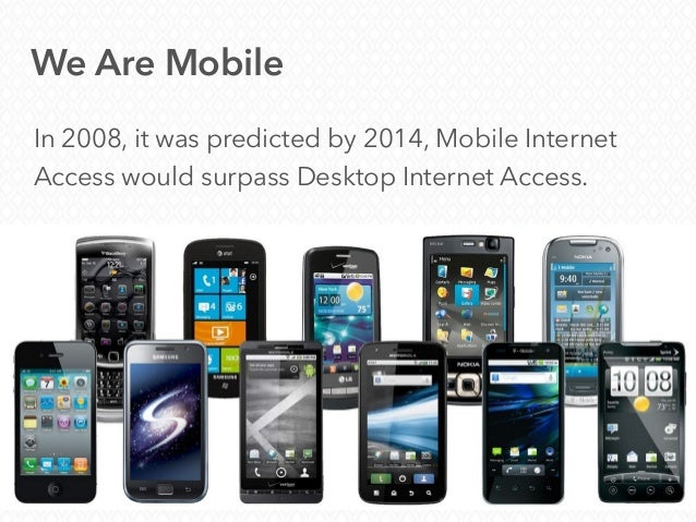 We Are Mobile In 2008, it was predicted by 2014, Mobile Internet Access would surpass Desktop Internet Access.