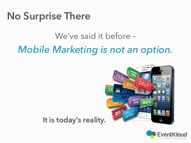 We've said it before – Mobile Marketing is not an option. No Surprise There It is today's reality.