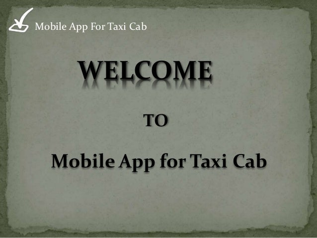 Mobile App For Taxi Cab WELCOME TO Mobile App for Taxi Cab