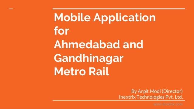 Mobile Application for Ahmedabad and Gandhinagar Metro Rail By Arpit Modi (Director) Inextrix Technologies Pvt. Ltd. www.i...