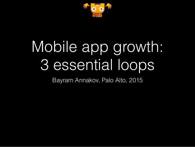 Mobile app growth: 3 essential loops Bayram Annakov, Palo Alto, 2015