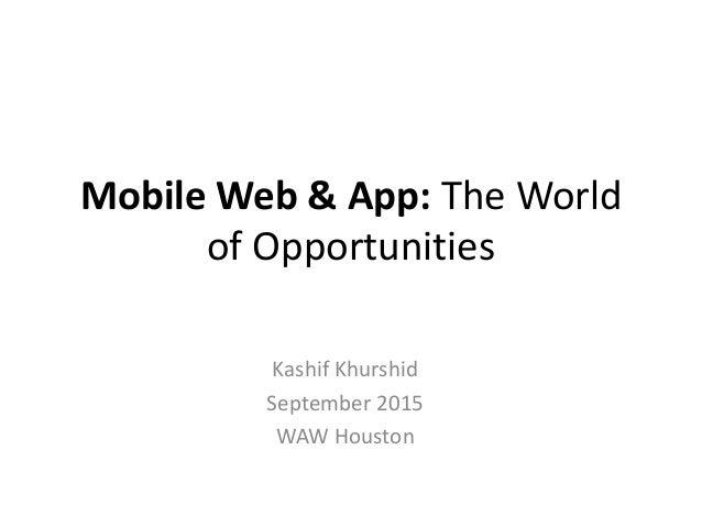 Mobile Web & App: The World of Opportunities Kashif Khurshid September 2015 WAW Houston