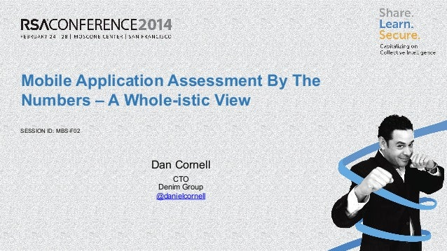 SESSION ID: Mobile Application Assessment By The Numbers – A Whole-istic View MBS-F02 Dan Cornell CTO Denim Group @danielc...