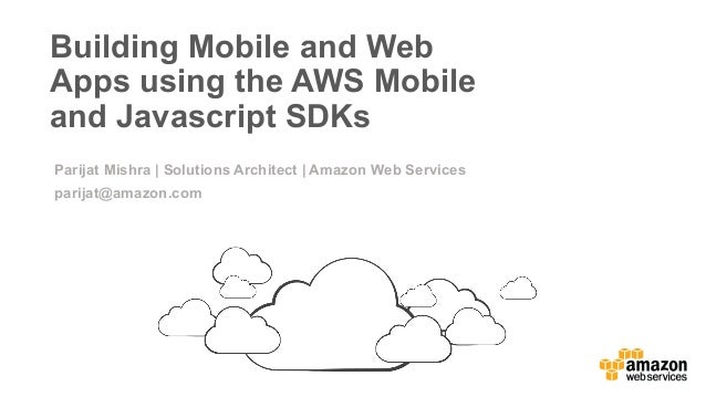v   Building Mobile and Web Apps using the AWS Mobile and Javascript SDKs Parijat Mishra | Solutions Architect | Amazon ...