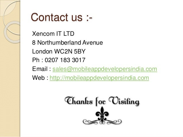 Contact us :- Xencom IT LTD 8 Northumberland Avenue London WC2N 5BY Ph : 0207 183 3017 Email : sales@mobileappdevelopersin...