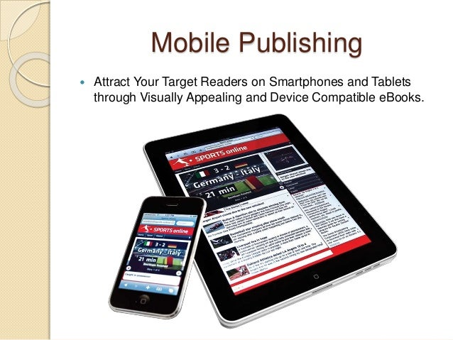 Mobile Publishing  Attract Your Target Readers on Smartphones and Tablets through Visually Appealing and Device Compatibl...