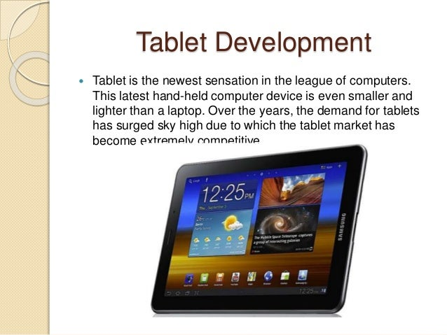 Tablet Development  Tablet is the newest sensation in the league of computers. This latest hand-held computer device is e...