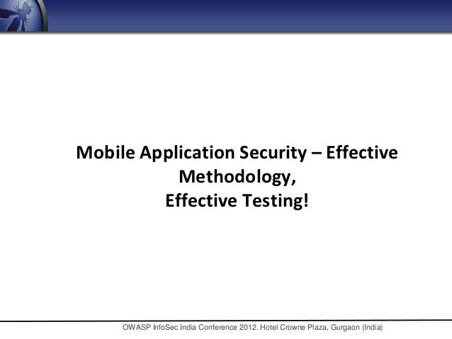 Mobile Application Security – Effective           Methodology,         Effective Testing!     OWASP InfoSec India Conferen...