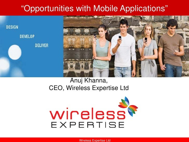 """Opportunities with Mobile Applications""                  Anuj Khanna,        CEO, Wireless Expertise Ltd                 ..."