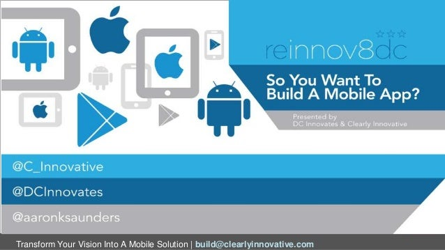 Transform Your Vision Into A Mobile Solution | build@clearlyinnovative.com So You Want Build a Mobile App Aaron K. Saunder...