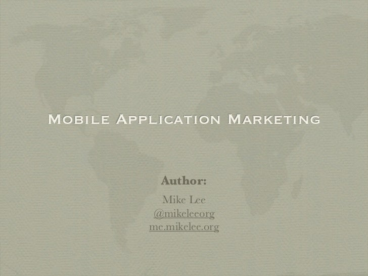Mobile Application Marketing            Author:            Mike Lee          @mikeleeorg          me.mikelee.org