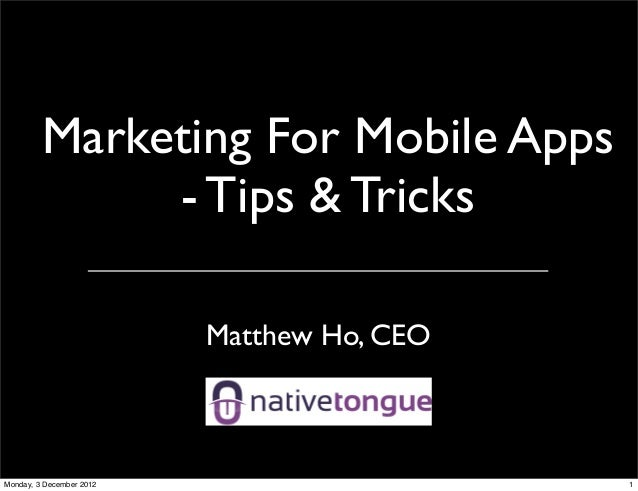 Marketing For Mobile Apps              - Tips & Tricks                          Matthew Ho, CEOMonday, 3 December 2012    ...