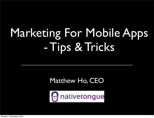 Marketing For Mobile Apps              - Tips & Tricks                          Matthew Ho, CEOMonday, 3 December 2012    ...
