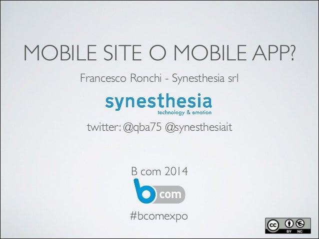 MOBILE SITE O MOBILE APP? Francesco Ronchi - Synesthesia srl  ! ! ! ! ! ! B com 2014 twitter: @qba75 @synesthesiait #bcom...