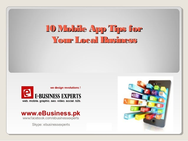 10 Mobile App Tips for Your Local Business  www.eBusiness.pk www.facebook.com/ebusinessexperts Skype: ebusinessexperts