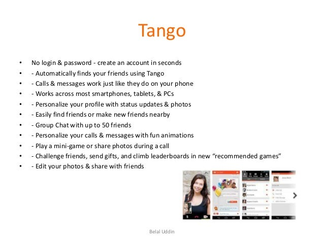 Tango • • • • • • • • • • •  No login & password - create an account in seconds - Automatically finds your friends using T...