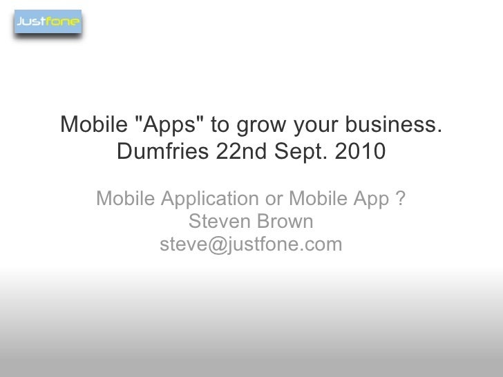 """Mobile """"Apps"""" to grow your business. Dumfries 22nd Sept. 2010 Mobile Application or Mobile App ? Steven Brown [e..."""