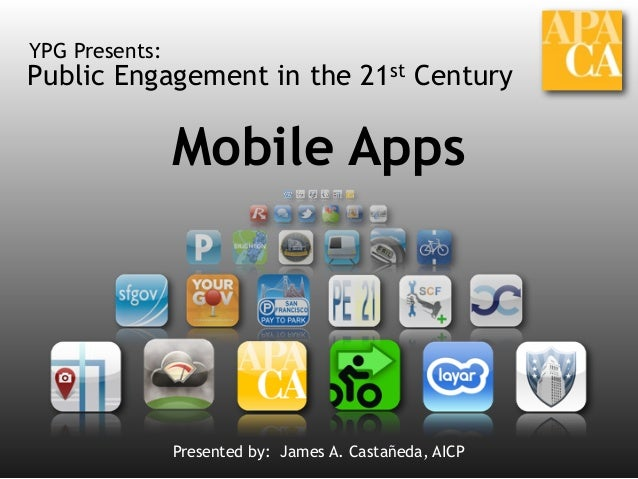 Public Engagement in the 21st Century YPG Presents: Mobile Apps Presented by: James A. Castañeda, AICP