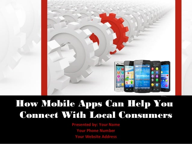 How Mobile Apps Can Help YouConnect With Local Consumers          Presented by: Your Name            Your Phone Number    ...