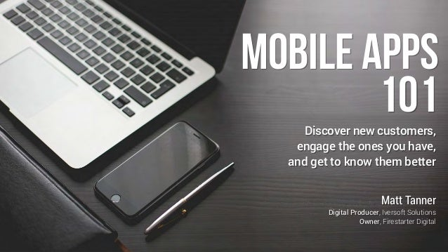 Mobile Apps 101Discover new customers, engage the ones you have, and get to know them better Matt Tanner Digital Producer,...