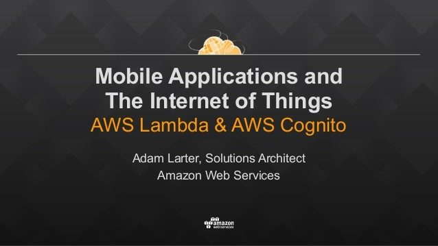 Mobile Applications and  The Internet of Things AWS Lambda & AWS Cognito Adam Larter, Solutions Architect Amazon Web Se...