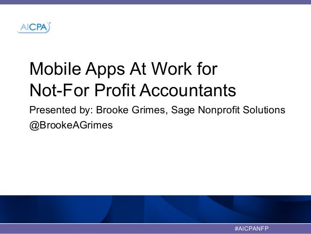 #AICPANFPMobile Apps At Work forNot-For Profit AccountantsPresented by: Brooke Grimes, Sage Nonprofit Solutions@BrookeAGri...