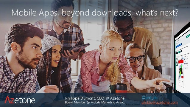 Philippe Dumont, CEO @ Azetone Board Member @ Mobile Marketing Assoc. Mobile Apps, beyond downloads, what's next? @phil_du...