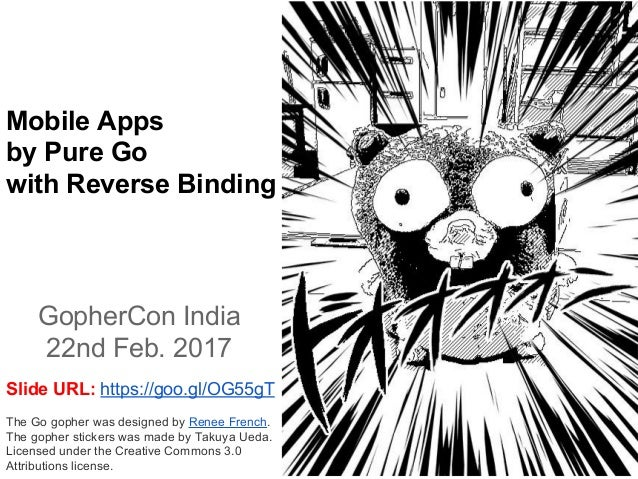 Mobile Apps by Pure Go with Reverse Binding GopherCon India 22nd Feb. 2017 The Go gopher was designed by Renee French. The...