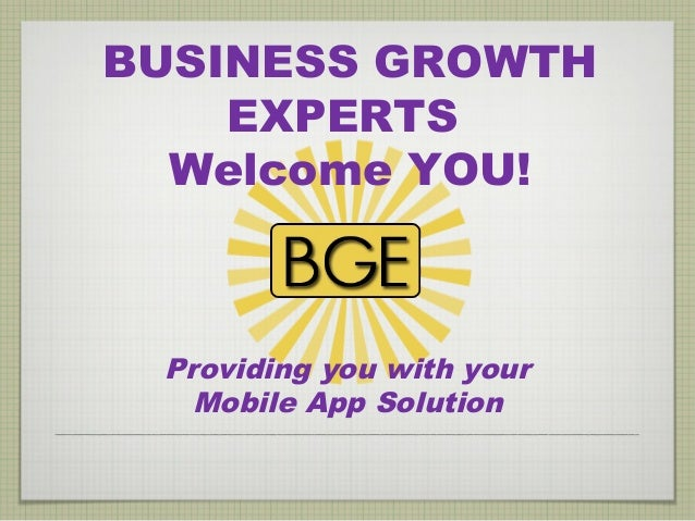 BUSINESS GROWTH    EXPERTS  Welcome YOU! Providing you with your   Mobile App Solution