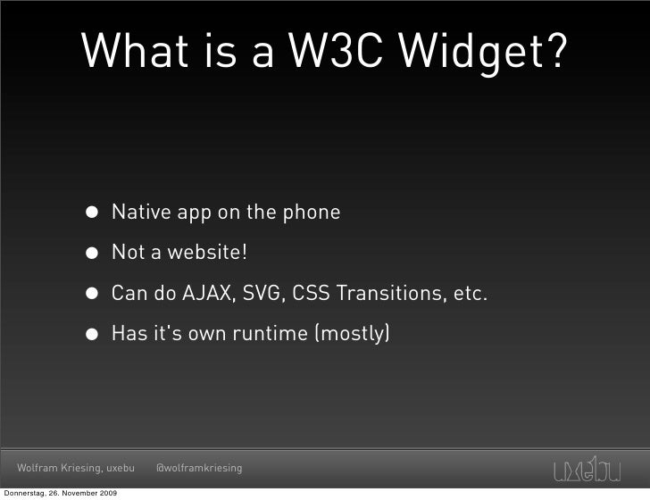 What is a W3C Widget?                       • Native app on the phone                     • Not a website!                ...