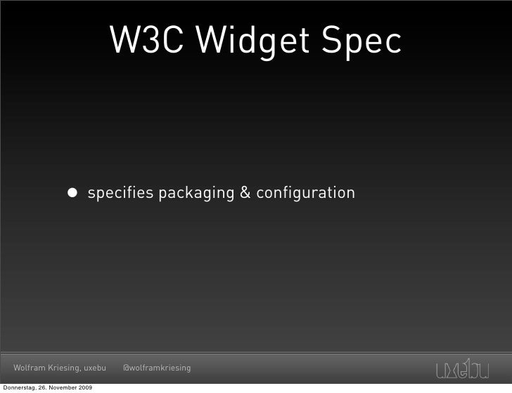 W3C Widget Spec                       • specifies packaging & configuration        Wolfram Kriesing, uxebu      @wolframkr...