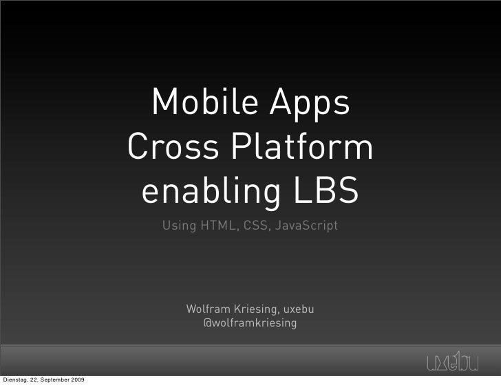 Mobile Apps Cross Platform  enabling LBS   Using HTML, CSS, JavaScript          Wolfram Kriesing, uxebu         @wolframkr...
