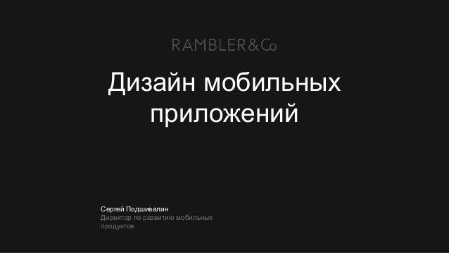 Сергей Подшивалин Директор по развитию мобильных продуктов Дизайн мобильных приложений
