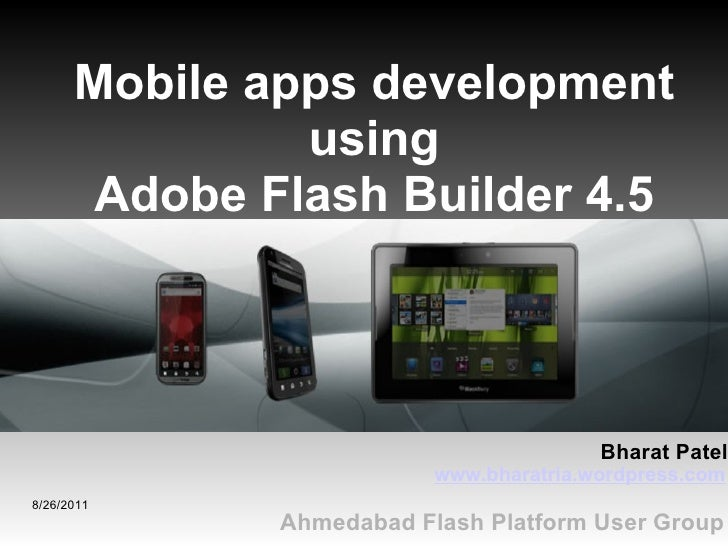 8/26/2011 Ahmedabad Flash Platform User Group Mobile apps development using Adobe Flash Builder 4.5 www.bharatria.wordpres...