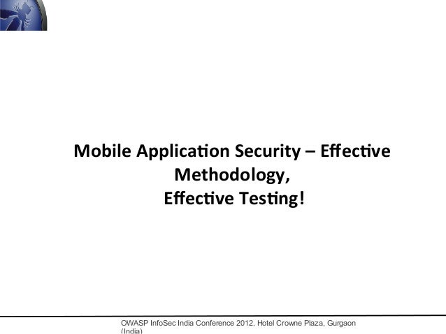 OWASP InfoSec India Conference 2012. Hotel Crowne Plaza, Gurgaon Mobile	   Applica,on	   Security	   –	   Effec,ve	    Meth...