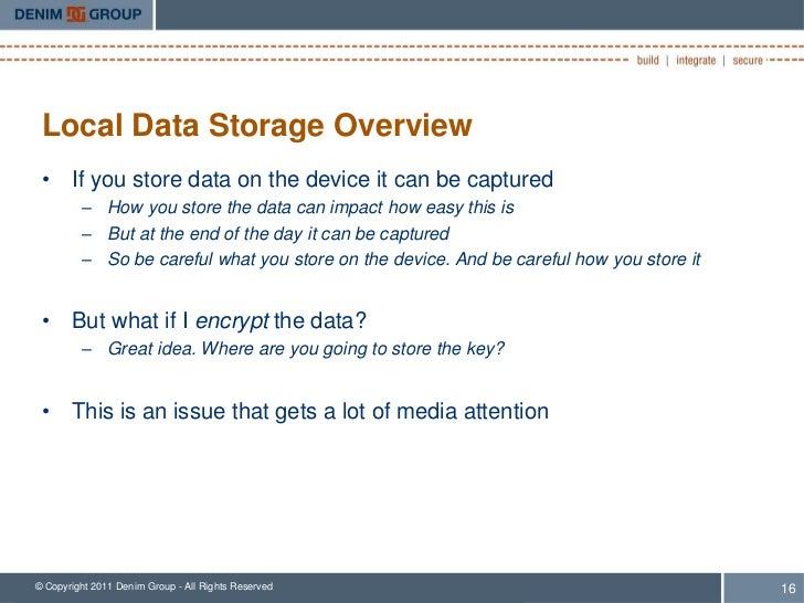 Local Data Storage Overview • If you store data on the device it can be captured         – How you store the data can impa...