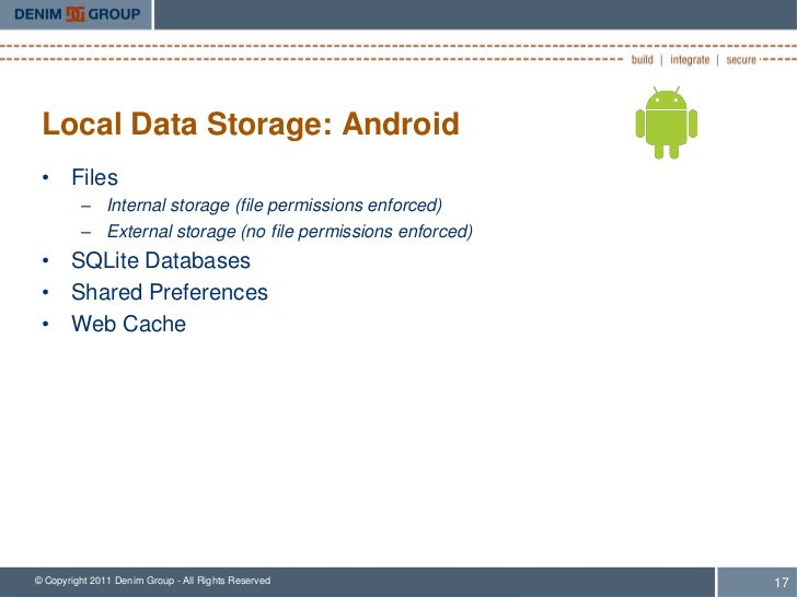 Local Data Storage: Android • Files         – Internal storage (file permissions enforced)         – External storage (no ...