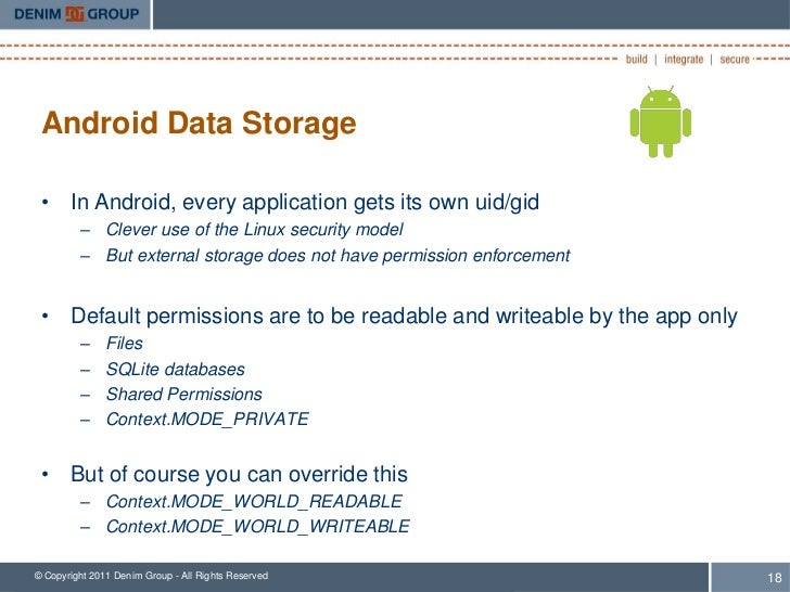 Android Data Storage • In Android, every application gets its own uid/gid         – Clever use of the Linux security model...