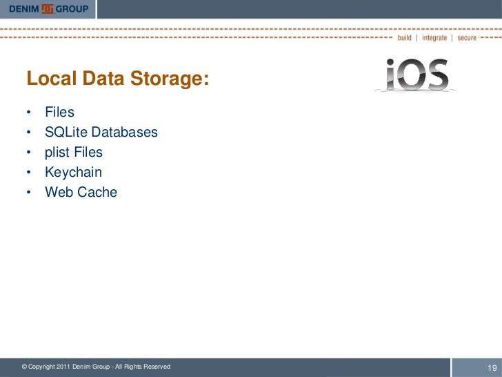 Local Data Storage: •     Files •     SQLite Databases •     plist Files •     Keychain •     Web Cache© Copyright 2011 De...